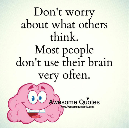 Dont Worry About What Others Think Most People Dont Use Their