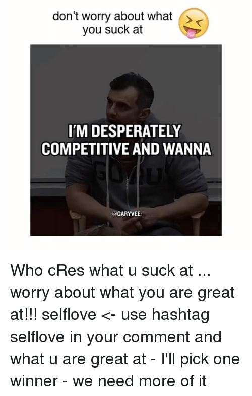 Memes, What U, and 🤖: don't worry about what  you suck at  IM DESPERATELY  COMPETITIVE AND WANNA  GARYVEE Who cRes what u suck at ... worry about what you are great at!!! selflove <- use hashtag selflove in your comment and what u are great at - I'll pick one winner - we need more of it