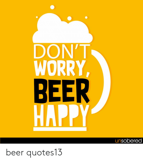 Beer, Happy, and Worry: DON'T  WORRY,  BEER  HAPPY  unsobered beer quotes13