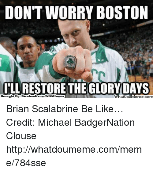 Be Like, Meme, and Nba: DONT WORRY BOSTON  I'LL RESTORE THE GLORY DAYS  Brought By: Pacebook.com/NBAHunor Brian Scalabrine Be Like… Credit: Michael BadgerNation Clouse  http://whatdoumeme.com/meme/784sse