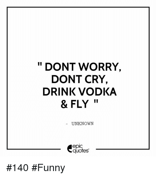 Dont Worry Dont Cry Drink Vodka Fly Unknown Epic Quotes 140