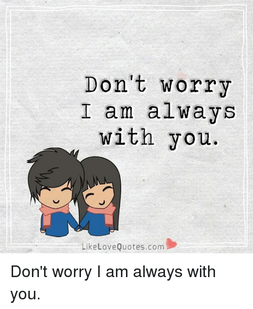 Dont Worry I Am Always With You Like Love Quotescom Dont Worry I