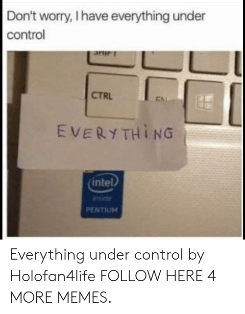 Dank, Memes, and Target: Don't worry, I have everything under  control  CTRL  EVERYTHING  intel  iide  PENTIUM Everything under control by Holofan4life FOLLOW HERE 4 MORE MEMES.