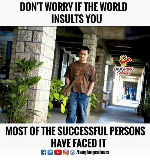 World, Insults, and Indianpeoplefacebook: DON'T WORRY IF THE WORLD  INSULTS YOU  LAUGHING  MOST OF THE SUCCESSFUL PERSONS  HAVE FACED IT