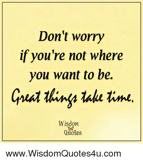 Dont Worry If Youre Not Where You Want To Be Thing Take Time
