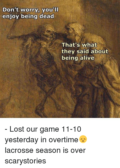 Alive, Memes, and Lost: Don't worry, you'll  enjoy being dead  That's what  they said about  being alive - Lost our game 11-10 yesterday in overtime😞 lacrosse season is over scarystories