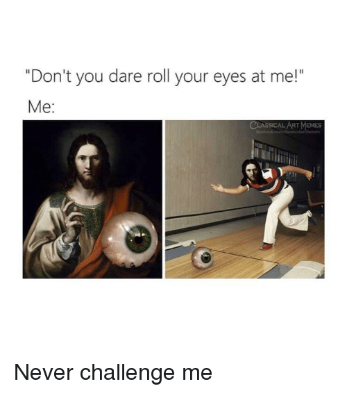 "Memes, Classical Art, and Never: ""Don't you dare roll your eyes at me!""  Me:  ART MEMES Never challenge me"