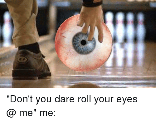 Funny Rolling Eyes Meme : Don t you dare roll your eyes me me funny meme on me me