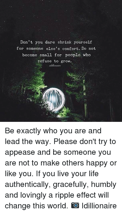 Life, Memes, and Happy: Don't you dare shrink yourself  for someone else's comfort. Do not  become small for people who  refuse to grow.  iiltonaire Be exactly who you are and lead the way. Please don't try to appease and be someone you are not to make others happy or like you.  If you live your life authentically, gracefully, humbly and lovingly a ripple effect will change this world.   📷 Idillionaire