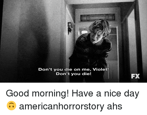 Memes, Good Morning, and Good: Don't you die on me, Violet!  Don't you die!  FX Good morning! Have a nice day 🙃 americanhorrorstory ahs