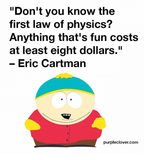 """Memes, 🤖, and Fun: Don't you know the  first law of physics?  Anything that's fun costs  at least eight dollars.""""  Eric Cartman  purpleclover.com"""