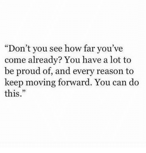 """Proud, Reason, and How: """"Don't you see how far you've  come already? You have a lot to  be proud of, and every reason to  keep moving forward. You can do  this.""""  95"""