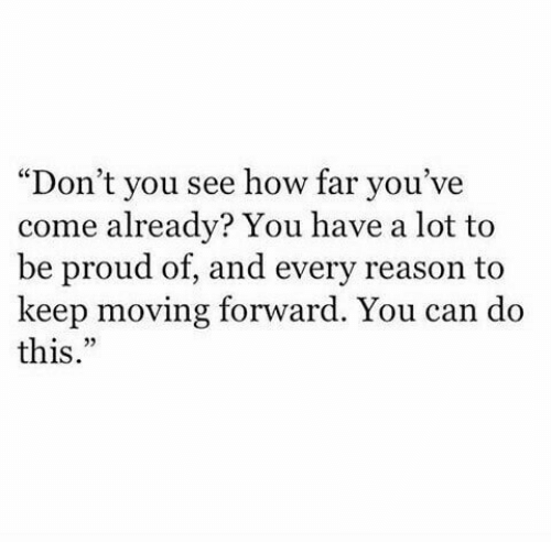 "Proud, Reason, and How: ""Don't you see how far you've  come already? You have a lot to  be proud of, and every reason to  keep moving forward. You can do  this."""