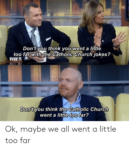 Church, Jokes, and Catholic: Don't you think you went a little  too far with the Catholic Church jokes?  FOX5  Don't you think the Catholic Church  went a little too far? Ok, maybe we all went a little too far