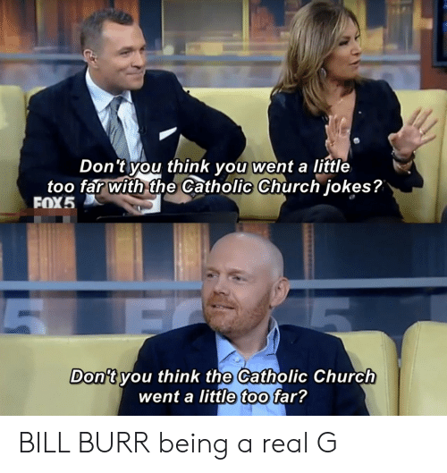 Church, Jokes, and Catholic: Don't you think you:went a little  too far with the Catholic Church jokes?  ▽  FOX5  Don't vou think the Catholic Church  went a little too far? BILL BURR being a real G
