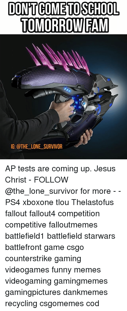 Fam, Funny, and Jesus: DONTCOME TO SCHOOL  TOMORROW FAM  IG: @THE LONE SURVIVOR AP tests are coming up. Jesus Christ - FOLLOW @the_lone_survivor for more - - PS4 xboxone tlou Thelastofus fallout fallout4 competition competitive falloutmemes battlefield1 battlefield starwars battlefront game csgo counterstrike gaming videogames funny memes videogaming gamingmemes gamingpictures dankmemes recycling csgomemes cod