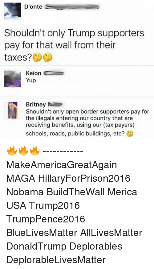 All Lives Matter, Memes, and Taxes: Donte  Shouldn't only Trump supporters  pay for that wall from their  taxes?  Keion  Yup  Britney  Shouldn't only open border supporters pay for  the illegals entering our country that are  receiving benefits, using our (tax payers)  schools, roads, public buildings, etc?  CA 🔥🔥🔥 ------------ MakeAmericaGreatAgain MAGA HillaryForPrison2016 Nobama BuildTheWall Merica USA Trump2016 TrumpPence2016 BlueLivesMatter AllLivesMatter DonaldTrump Deplorables DeplorableLivesMatter