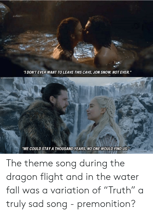"Fall, Jon Snow, and Flight: DON'TEVER WANT TO LEAVE THIS CAVE, JON SNOW. NOT EVER.""  ""WE COULD STAY A THOUSAND YEARS, NO ONE WOULD FINDUS The theme song during the dragon flight and in the water fall was a variation of ""Truth"" a truly sad song - premonition?"