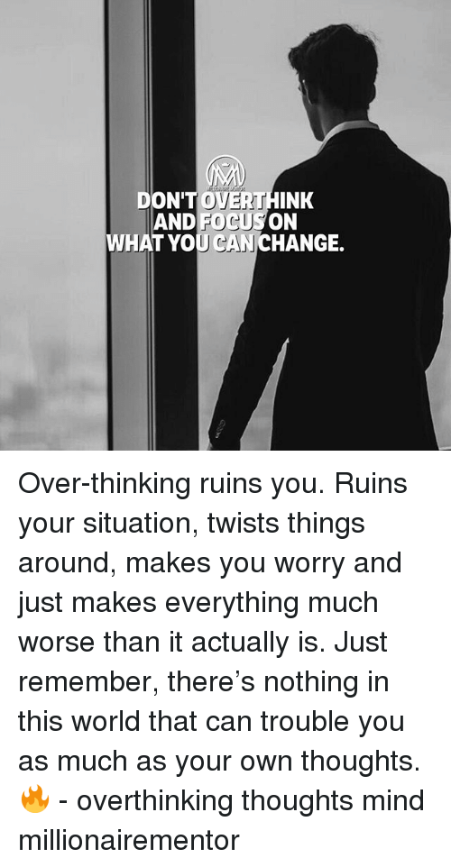 Memes, World, and Mind: DON'THINK  AND FOCUSON  WHAT YOU CANCHANGE.  OVERT Over-thinking ruins you. Ruins your situation, twists things around, makes you worry and just makes everything much worse than it actually is. Just remember, there's nothing in this world that can trouble you as much as your own thoughts. 🔥 - overthinking thoughts mind millionairementor