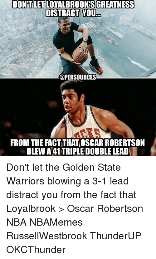 Golden State Warriors, Memes, and Nba: DONTLETLOYALBROOKSGREATNESS  DISTRACT YOU  @PERSOURCES  FROM THE FACTITHATOSCAR ROBERTSON  BLEW A41TRIPLE DOUBLE LEAD Don't let the Golden State Warriors blowing a 3-1 lead distract you from the fact that Loyalbrook > Oscar Robertson NBA NBAMemes RussellWestbrook ThunderUP OKCThunder