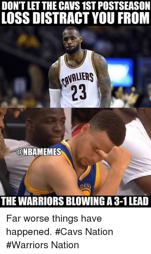 Cavs, Nba, and Warriors: DONTLETTHE CAVS 1ST POSTSEASON  LOSS DISTRACT YOU FROM  @NBAMEMES  DEN  THE WARRIORSBLOWING A 3-1 LEAD Far worse things have happened. #Cavs Nation #Warriors Nation