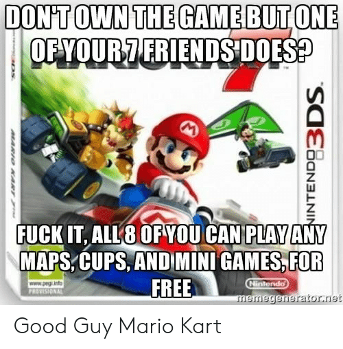 Friends, Mario Kart, and Mario: DONTOWN THEGAMEBUTONE  OFYOUR7 FRIENDS DOES  FUCK IT, ALL8 OF YOU CAN PLAY ANY  MAPS,CUPS, AND MINI GAMES,FOR  FREE  memegenerator.net Good Guy Mario Kart