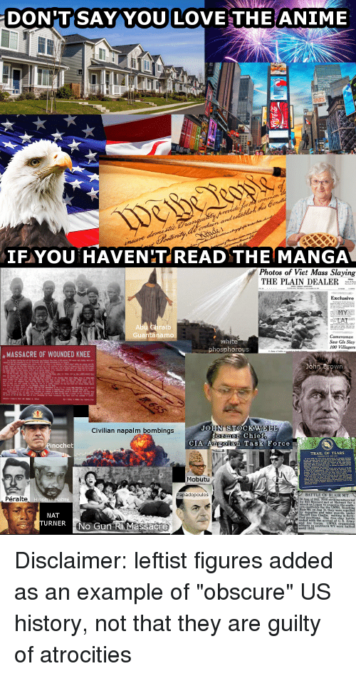 Anaconda, Anime, and Love: DON'TSAY YOU LOVE THE ANIME  IF YOU HAVENITREAD THE MANGA  Photos of Viet Mass Slaying  THE PLAIN DEALER  Exclusive  ra  ib  Guantánamo  white  phosphorous  Cameraman  Saw Gls Slay  100 Villagers  MASSACRE OF WOUNDED KNEE  wn  JOHN STOCKWELL  Civilian napalm bombings  former Chie  inochet  CIA Angolan Task Force  TRAIL OF TEARS  Mobutu  Papadopoulos  BATTLE OF BLAIR MT  Péralte  1921, 7000s  zzard met  ing miners led  march  the south  mine guards.  NAT  URNER  Don  fled positions The five-day battle  No Gun RIMassacre  and Air Corps UMWA organi  efforts in southern  until 19