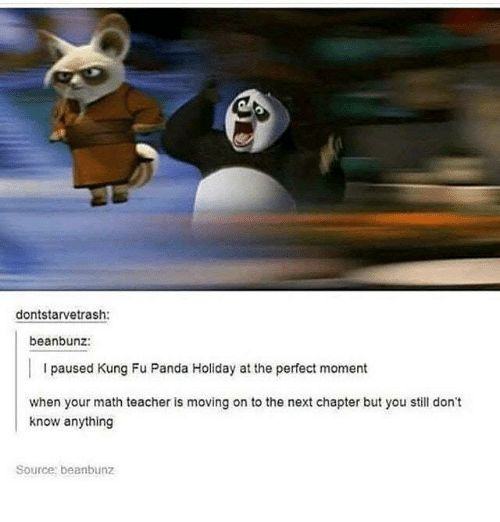 Teacher, Panda, and Math: dontstarvetrash:  beanbunz:  I paused Kung Fu Panda Holiday at the perfect moment  when your math teacher is moving on to the next chapter but you still don't  know anything  Source beanbunz