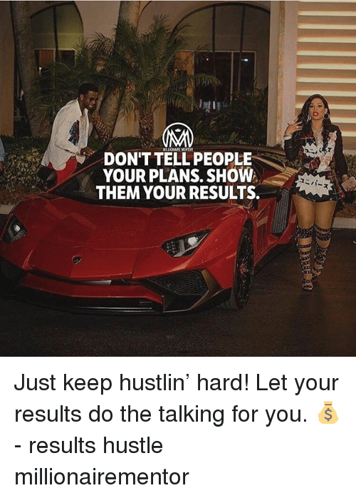 Memes, Hustlin, and 🤖: DON'TTELL PEOPLE  YOUR PLANS. SHOW  THEM YOUR RESULTS. Just keep hustlin' hard! Let your results do the talking for you. 💰 - results hustle millionairementor