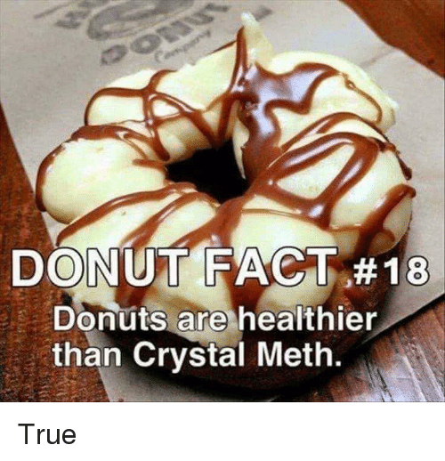 True, Donuts, and Meth: DONUT FACT #18  Donuts are healthier  than Crystal Meth.  0 True