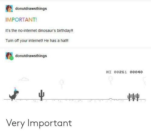 Birthday, Internet, and Dinosaurs: donutdrawsthings  IMPORTANT!  It's the no-internet dinosaur's birthday!!  Turn off your internetl He has a hat!!  donutdrawsthings  HI 00261 00040 Very Important