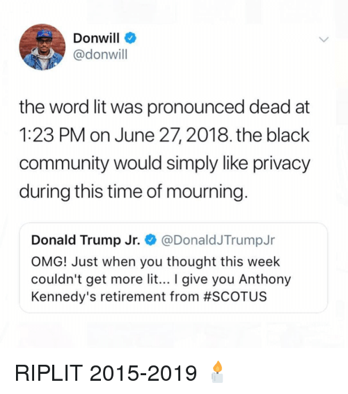 Community, Donald Trump, and Funny: Donwill  @donwill  the word lit was pronounced dead at  1:23 PM on June 27, 2018. the black  community would simply like privacy  during this time of mourning  Donald Trump Jr. @DonaldJTrumpJr  OMG! Just when you thought this week  couldn't get more lit... give you Anthony  Kennedy's retirement from #SCOT US RIPLIT 2015-2019 🕯