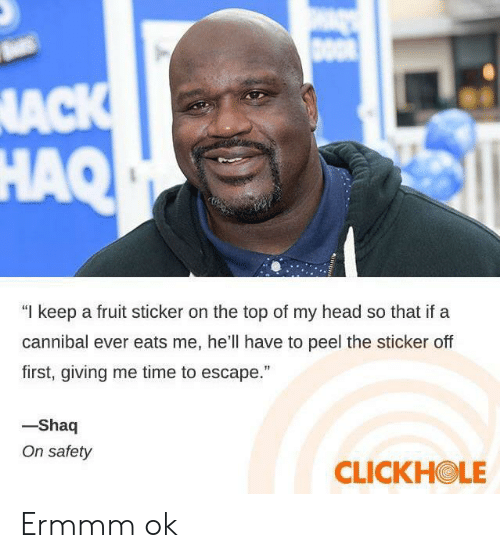 "Head, Shaq, and Time: DOO  NACK  HAQ  ""I keep a fruit sticker on the top of my head so that if a  cannibal ever eats me, he'll have to peel the sticker off  first, giving me time to escape.""  -Shaq  On safety  CLICKHOLE Ermmm ok"