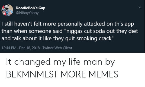 "Dank, Life, and Memes: DoodleBob's Gap  @NihoyYaboy  I still haven't felt more personally attacked on this app  than when someone said""niggas cut soda out they diet  and talk about it like they quit smoking crack""  12:44 PM Dec 18, 2018 Twitter Web Client It changed my life man by BLKMNMLST MORE MEMES"