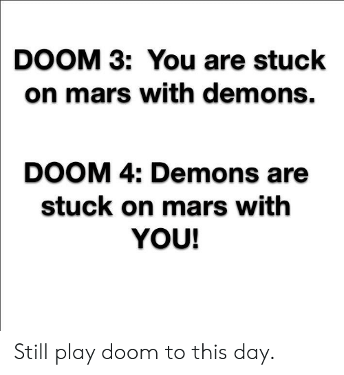 Mars, Doom, and Doom 3: DOOM 3: You are stuck  on mars with demons.  DOOM 4: Demons are  stuck on mars with  YOU! Still play doom to this day.