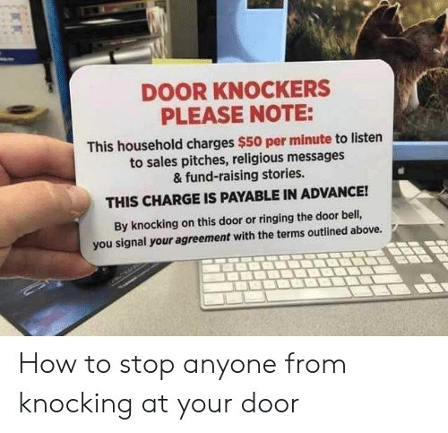 How To, How, and Bell: DOOR KNOCKERS  PLEASE NOTE:  This household charges $50 per minute to listen  to sales pitches, religious messages  & fund-raising stories.  THIS CHARGE IS PAYABLE IN ADVANCE!  By knocking on this door or ringing the door bell,  you signal your agreement with the terms outlined above. How to stop anyone from knocking at your door