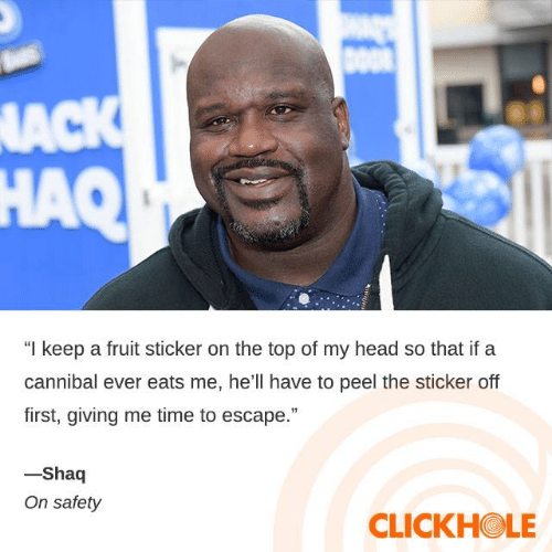 "Head, Shaq, and Time: DOOR  NACK  HAQ  ""I keep a fruit sticker on the top of my head so that if a  cannibal ever eats me, he'll have to peel the sticker off  first, giving me time to escape.""  -Shaq  On safety  CLICKHOLE"