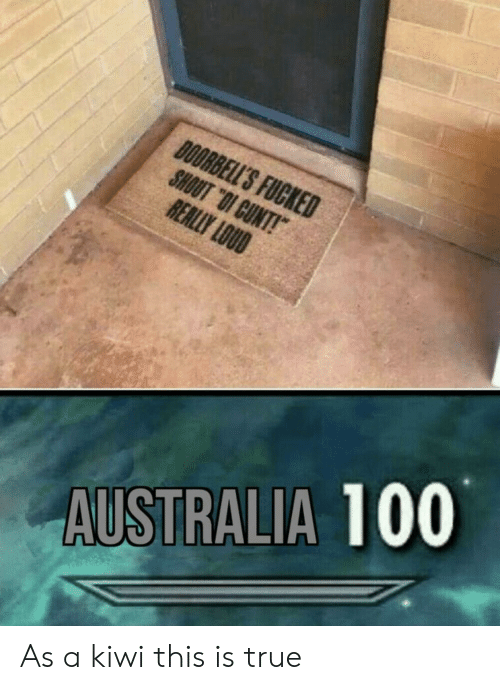 """True, Australia, and Cunt: DOORBELL'S FUCKED  SHOUT """"OI CUNT!  REALLY LOUD  AUSTRALIA 100 As a kiwi this is true"""