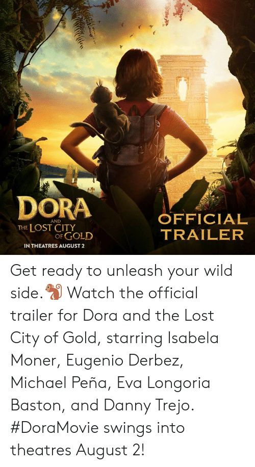 Danny Trejo, Memes, and Lost: DORA OFFICIAL  AND  THE LOST CITY  OF GOLD  TRAILER  IN THEATRES AUGUST2 Get ready to unleash your wild side.🐒 Watch the official trailer for Dora and the Lost City of Gold, starring Isabela Moner, Eugenio Derbez, Michael Peña, Eva Longoria Baston, and Danny Trejo. #DoraMovie swings into theatres August 2!