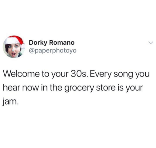 Song, Jam, and You: Dorky Romano  @paperphotoyo  Welcome to your 30s. Every song you  hear now in the grocery store is your  jam