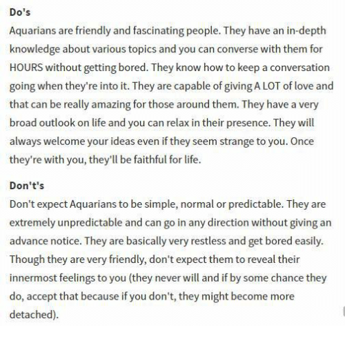Bored, Life, and Love: Do's  Aquarians are friendly and fascinating people. They have an in-depth  knowledge about various topics and you can converse with them for  HOURS without getting bored.They know how to keep a conversation  going when they're into it. They are capable of giving A LOT of love and  that can be really amazing for those around them. They have a very  broad outlook on life and you can relax in their presence. They will  always welcome your ideas even if they seem strange to you. Once  they're with you, they'll be faithful for life.  Don't's  Don't expect Aquarians to be simple, normal or predictable. They are  extremely unpredictable and can go in any direction without giving an  advance notice. They are basically very restless and get bored easily.  Though they are very friendly, don't expect them to reveal their  innermost feelings to you (they neverwill and if by some chance they  do, accept that because if you don't, they might become more  detached).