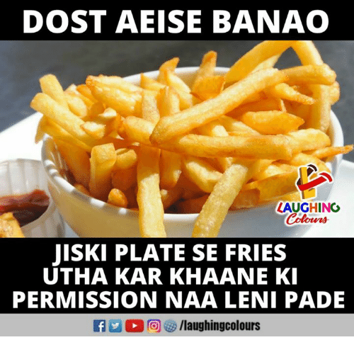 Indianpeoplefacebook, Laughing, and Naa: DOST AEISE BANAO  LAUGHING  Colowrs  JISKI PLATE SE FRIES  UTHA KAR KHAANE K  PERMISSION NAA LENI PADE