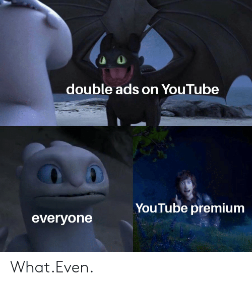 Double Ads on YouTube YouTube Premium Everyone WhatEven