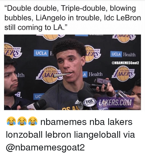 "Basketball, Los Angeles Lakers, and Nba: ""Double double, Triple-double, blowing  bubbles, LiAngelo in trouble, ldc LeBron  still coming to LA.""  Bun  SANGELES  RS  UCLA  ERS  UCLA Health  @NBAMEMESGoat2  lth  A Health  UC  LAKERS.COM  FOX 😂😂😂 nbamemes nba lakers lonzoball lebron liangeloball via @nbamemesgoat2"