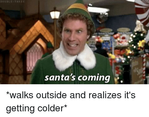 Funny, Santa, and Outsiders: DOUBLE TAKE E  santa's coming *walks outside and realizes it's getting colder*