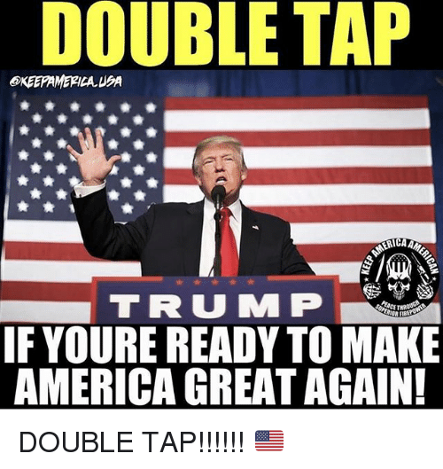 America, Memes, and 🤖: DOUBLE TAP  EKEEPAMERICA UA  RICA AM  F YOURE READY TO MAKE  AMERICA GREAT AGAIN DOUBLE TAP!!!!!! 🇺🇸