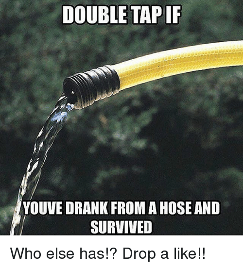 Memes, 🤖, and Who: DOUBLE TAP IF  4  YOUVE DRANK FROM A HOSE AND  SURVIVED Who else has!? Drop a like!!