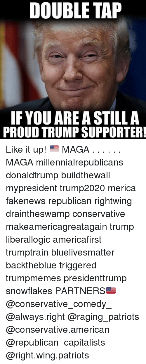 Memes, Patriotic, and American: DOUBLE TAP  IF YOU ARE A STILL A  PROUD TRUMP SUPPORTER Like it up! 🇺🇸 MAGA . . . . . . MAGA millennialrepublicans donaldtrump buildthewall mypresident trump2020 merica fakenews republican rightwing draintheswamp conservative makeamericagreatagain trump liberallogic americafirst trumptrain bluelivesmatter backtheblue triggered trumpmemes presidenttrump snowflakes PARTNERS🇺🇸 @conservative_comedy_ @always.right @raging_patriots @conservative.american @republican_capitalists @right.wing.patriots