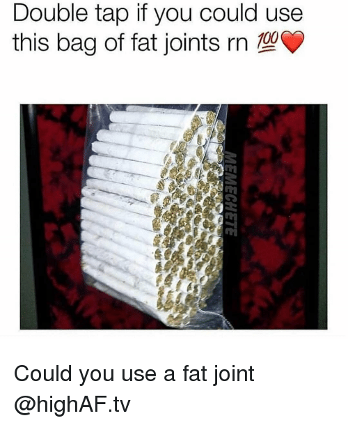 Memes, Fat, and 🤖: Double tap if you could use  this bag of fat joints rn  0O Could you use a fat joint @highAF.tv