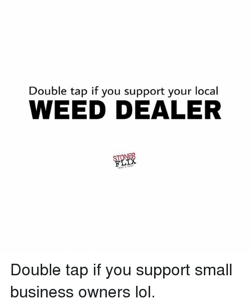 Lol, Memes, and Weed: Double tap if you support your local  WEED DEALER  FLIX Double tap if you support small business owners lol.